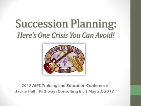 Succession Planning: Heres One Crisis You Can Avoid! 2012 AIRS Training and Education Conference Jackie Hall | Pathways Consulting Inc | May 23, 2012.