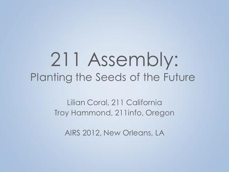 211 Assembly: Planting the Seeds of the Future Lilian Coral, 211 California Troy Hammond, 211info, Oregon AIRS 2012, New Orleans, LA.