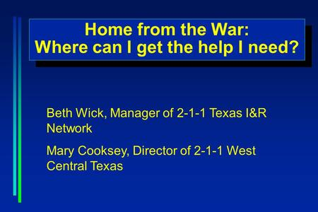 Home from the War: Where can I get the help I need? Home from the War: Where can I get the help I need? Beth Wick, Manager of 2-1-1 Texas I&R Network Mary.