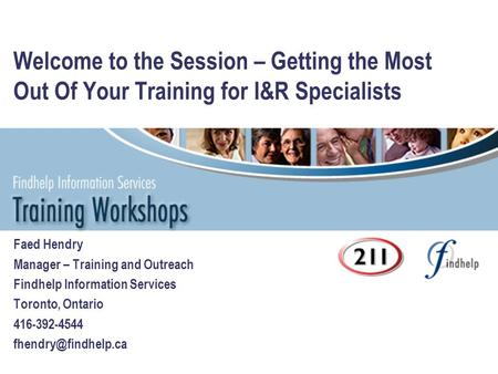Welcome to the Session – Getting the Most Out Of Your Training for I&R Specialists Faed Hendry Manager – Training and Outreach Findhelp Information Services.