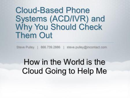 Cloud-Based Phone Systems (ACD/IVR) and Why You Should Check Them Out How in the World is the Cloud Going to Help Me Steve Pulley | 866.739.2886 |