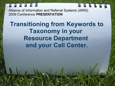 Alliance of Information and Referral Systems (AIRS) 2009 Conference PRESENTATION Transitioning from Keywords to Taxonomy in your Resource Department and.