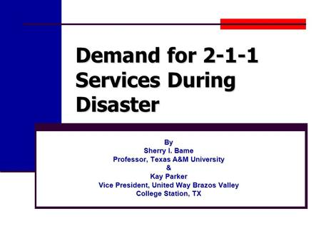 Demand for 2-1-1 Services During Disaster By Sherry I. Bame Professor, Texas A&M University & Kay Parker Vice President, United Way Brazos Valley College.