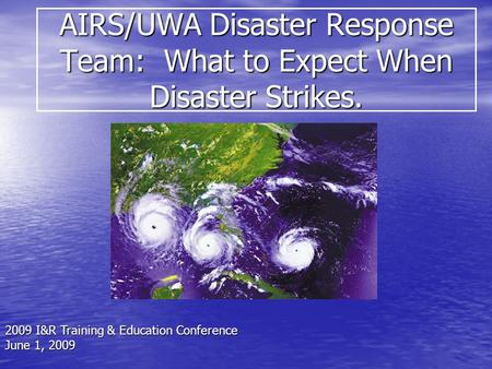 AIRS/UWA Disaster Response Team: What to Expect When Disaster Strikes. 2009 I&R Training & Education Conference June 1, 2009.