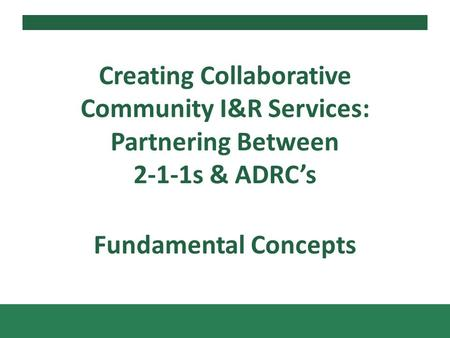 Fundamental Concepts Creating Collaborative Community I&R Services: Partnering Between 2-1-1s & ADRCs.