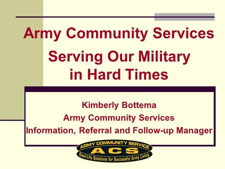 Kimberly Bottema Army Community Services Information, Referral and Follow-up Manager Army Community Services Serving Our Military in Hard Times.