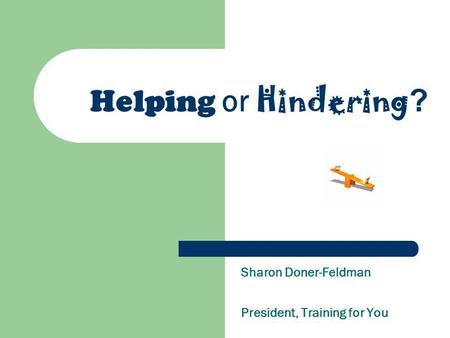 Helping or Hindering ? Sharon Doner-Feldman President, Training for You.