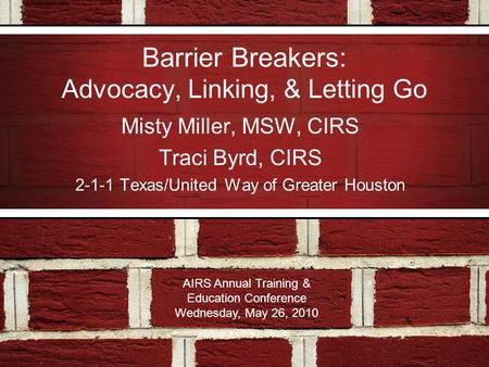 Barrier Breakers: Advocacy, Linking, & Letting Go Misty Miller, MSW, CIRS Traci Byrd, CIRS 2-1-1 Texas/United Way of Greater Houston AIRS Annual Training.
