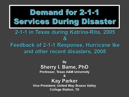 Demand for 2-1-1 Services During Disaster 2-1-1 in Texas during Katrina-Rita, 2005 & Feedback of 2-1-1 Response, Hurricane Ike and other recent disasters,