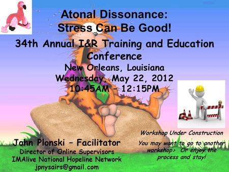 Atonal Dissonance: Stress Can Be Good! 34th Annual I&R Training and Education Conference New Orleans, Louisiana Wednesday, May 22, 2012 10:45AM – 12:15PM.