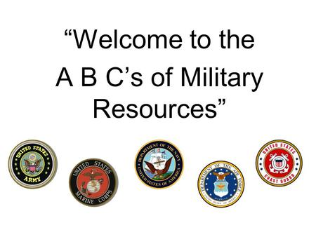 Welcome to the A B Cs of Military Resources. Why am I here? Partnering with our civilian counterparts I believe the need to have community agencies informed.