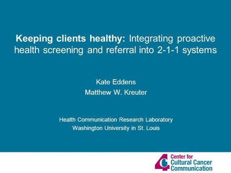 Kate Eddens Matthew W. Kreuter Health Communication Research Laboratory Washington University in St. Louis Keeping clients healthy: Integrating proactive.