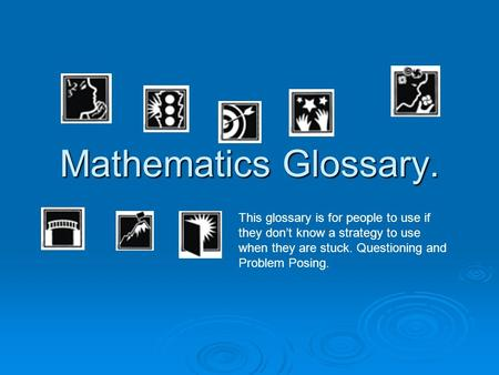 Mathematics Glossary. This glossary is for people to use if they dont know a strategy to use when they are stuck. Questioning and Problem Posing.
