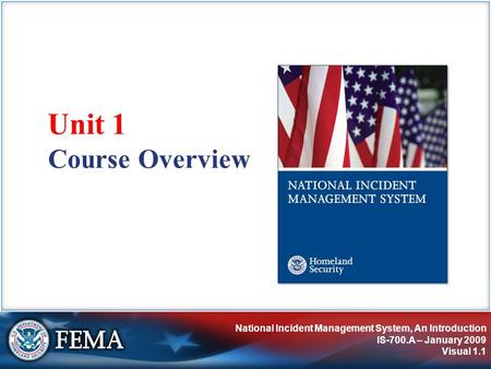 National Incident Management System, An Introduction IS-700.A – January 2009 Visual 1.1 Course Overview Unit 1.