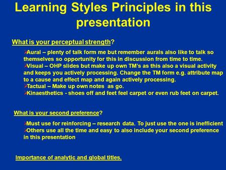 Learning Styles Principles in this presentation What is your perceptual strength? Aural – plenty of talk form me but remember aurals also like to talk.