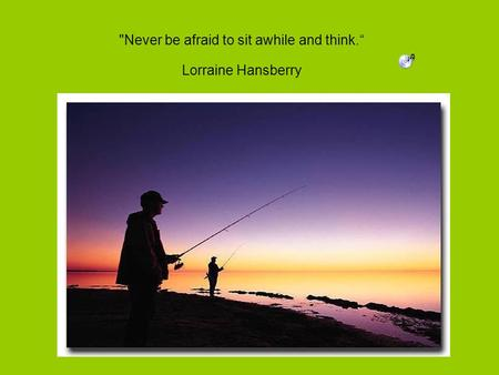 Never be afraid to sit awhile and think. Lorraine Hansberry.