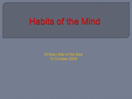St Mary Star of the Sea 12 October 2009. Identify the habits of the mind. Understand their importance Explore definitions for each of the 16 habits Available.