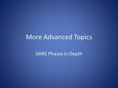 More Advanced Topics DARS Phases in Depth. The Phases of DARS Course Matching and Movement Among Requirements and Sub- requirements.