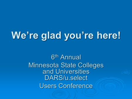 Were glad youre here! 6 th Annual Minnesota State Colleges and Universities DARS/u.select Users Conference.
