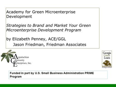 Academy for Green Microenterprise Development Strategies to Brand and Market Your Green Microenterprise Development Program by Elizabeth Penney, ACE/GGL.