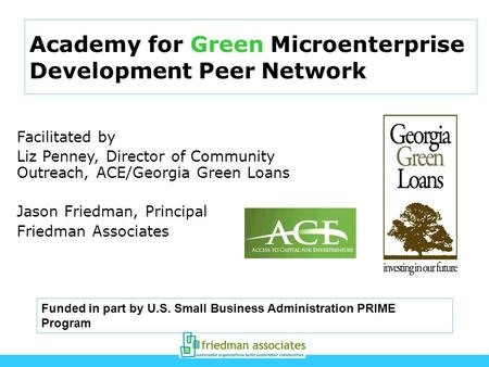 Academy for Green Microenterprise Development Peer Network Facilitated by Liz Penney, Director of Community Outreach, ACE/Georgia Green Loans Jason Friedman,