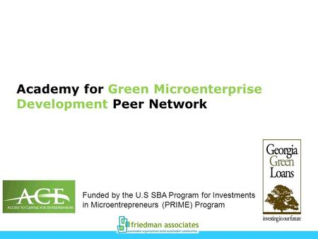 Academy for Green Microenterprise Development Peer Network Funded by the U.S SBA Program for Investments in Microentrepreneurs (PRIME) Program.