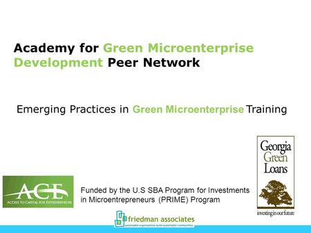 Academy for Green Microenterprise Development Peer Network Funded by the U.S SBA Program for Investments in Microentrepreneurs (PRIME) Program Emerging.