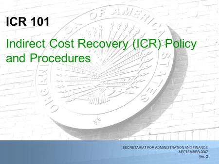 2/11/2014OAS Indirect Cost Recovery (ICR) Policy and Procedures (Ver. 1)1 SECRETARIAT FOR ADMINISTRATION AND FINANCE SEPTEMBER 2007 Ver. 2 ICR 101 Indirect.