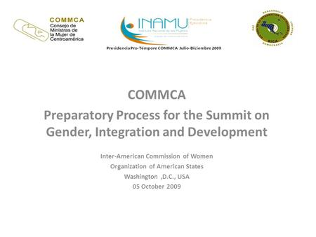 COMMCA Preparatory Process for the Summit on Gender, Integration and Development Inter-American Commission of Women Organization of American States Washington,D.C.,