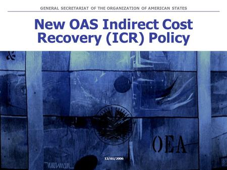 New OAS Indirect Cost Recovery (ICR) Policy GENERAL SECRETARIAT OF THE ORGANIZATION OF AMERICAN STATES 12/01/2006.