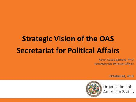 Kevin Casas-Zamora, PhD Secretary for Political Affairs October 24, 2013 Strategic Vision of the OAS Secretariat for Political Affairs.