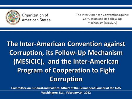 The Inter-American Convention against Corruption, its Follow-Up Mechanism (MESICIC), and the Inter-American Program of Cooperation to Fight Corruption.
