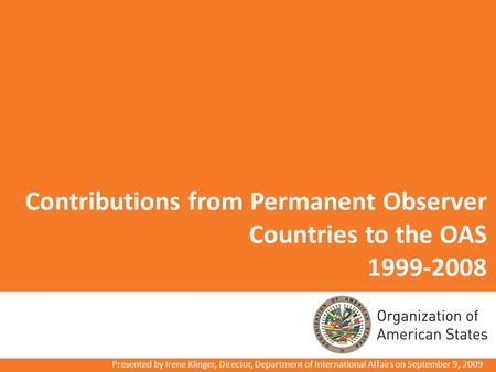 Contributions from Permanent Observer Countries to the OAS 1999-2008 Presented by Irene Klinger, Director, Department of International Affairs on September.