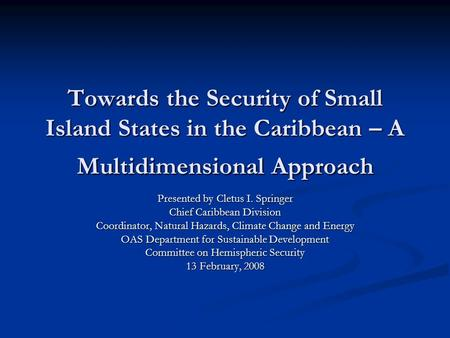Towards the Security of Small Island States in the Caribbean – A Multidimensional Approach Presented by Cletus I. Springer Chief Caribbean Division Coordinator,