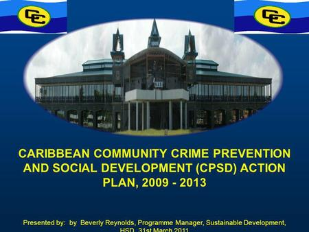 CARIBBEAN COMMUNITY CRIME PREVENTION AND SOCIAL DEVELOPMENT (CPSD) ACTION PLAN, 2009 - 2013 Presented by: by Beverly Reynolds, Programme Manager, Sustainable.