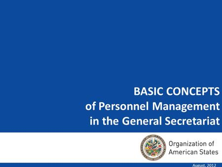 BASIC CONCEPTS of Personnel Management in the General Secretariat August, 2012.