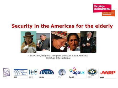 Security in the Americas for the elderly Fiona Clark, Regional Program Director, Latin America, HelpAge International.