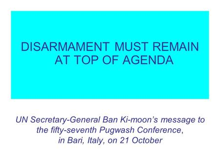 UN Secretary-General Ban Ki-moons message to the fifty-seventh Pugwash Conference, in Bari, Italy, on 21 October DISARMAMENT MUST REMAIN AT TOP OF AGENDA.