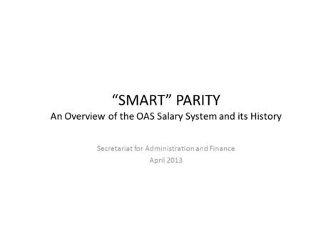 SMART PARITY An Overview of the OAS Salary System and its History Secretariat for Administration and Finance April 2013.