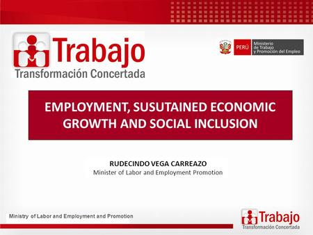 EMPLOYMENT, SUSUTAINED ECONOMIC GROWTH AND SOCIAL INCLUSION RUDECINDO VEGA CARREAZO Minister of Labor and Employment Promotion Ministry of Labor and Employment.