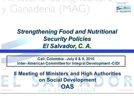 Cali, Colombia - July 8 & 9, 2010 Inter- American Committee for Integral Development -CIDI Strengthening Food and Nutritional Security Policies El Salvador,
