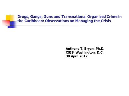 Drugs, Gangs, Guns and Transnational Organized Crime in the Caribbean: Observations on Managing the Crisis Anthony T. Bryan, Ph.D. CSIS, Washington, D.C.