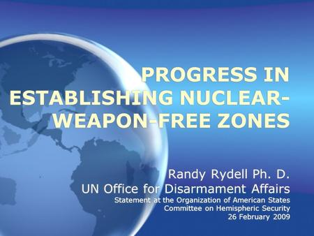 PROGRESS IN ESTABLISHING NUCLEAR- WEAPON-FREE ZONES Randy Rydell Ph. D. UN Office for Disarmament Affairs Statement at the Organization of American States.
