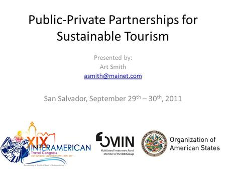 Public-Private Partnerships for Sustainable Tourism Presented by: Art Smith San Salvador, September 29 th – 30 th, 2011.