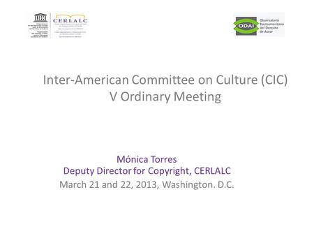 Mónica Torres Deputy Director for Copyright, CERLALC March 21 and 22, 2013, Washington. D.C. Inter-American Committee on Culture (CIC) V Ordinary Meeting.
