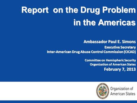 Report on the Drug Problem in the Americas Ambassador Paul E. Simons Executive Secretary Inter-American Drug Abuse Control Commission (CICAD) Committee.