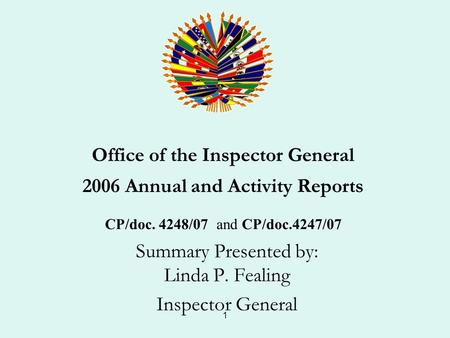 1 Office of the Inspector General 2006 Annual and Activity Reports CP/doc. 4248/07 and CP/doc.4247/07 Summary Presented by: Linda P. Fealing Inspector.