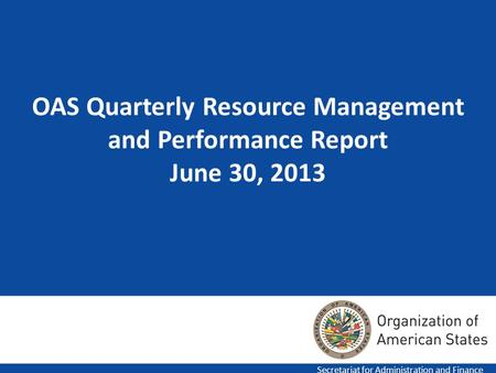 1 OAS Quarterly Resource Management and Performance Report June 30, 2013 Secretariat for Administration and Finance.
