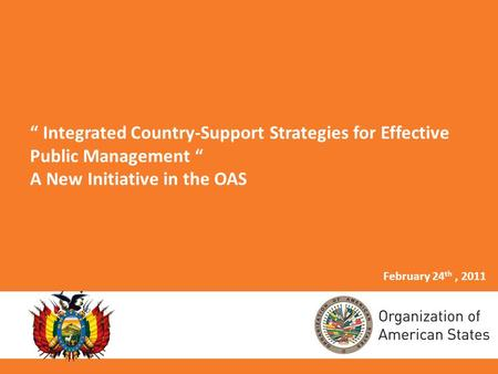 Integrated Country-Support Strategies for Effective Public Management A New Initiative in the OAS February 24 th, 2011.