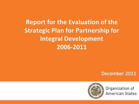 Report for the Evaluation of the Strategic Plan for Partnership for Integral Development 2006-2011 December 2011.